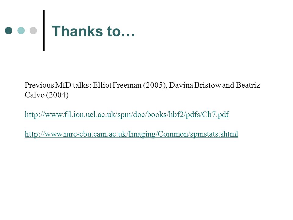 Previous MfD talks: Elliot Freeman (2005), Davina Bristow and Beatriz Calvo (2004) http://www.fil.ion.ucl.ac.uk/spm/doc/books/hbf2/pdfs/Ch7.pdf http://www.mrc-cbu.cam.ac.uk/Imaging/Common/spmstats.shtml Thanks to…