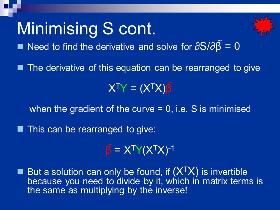 Minimising S cont. Need to find the derivative and solve for ∂S/∂β = 0 The derivative of this equation can be rearranged to give X T Y = (X T X)β wh