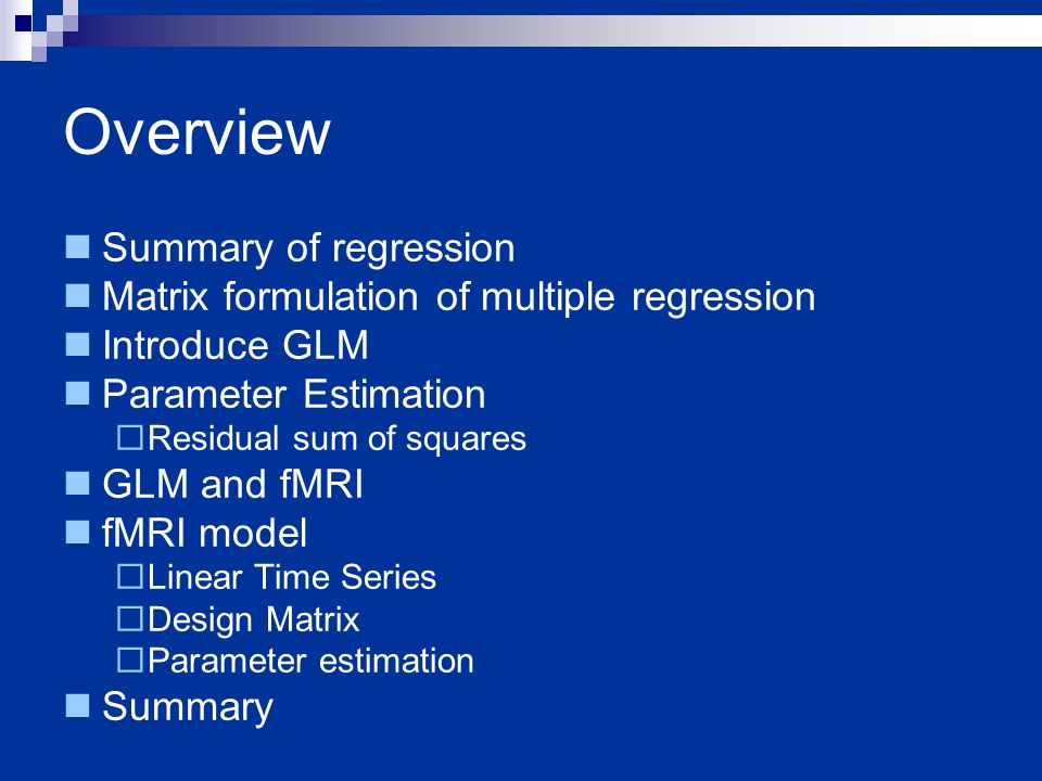 Overview Summary of regression Matrix formulation of multiple regression Introduce GLM Parameter Estimation  Residual sum of squares GLM and fMRI fMRI model  Linear Time Series  Design Matrix  Parameter estimation Summary