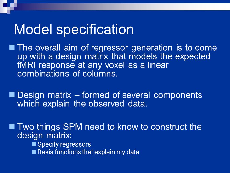Model specification The overall aim of regressor generation is to come up with a design matrix that models the expected fMRI response at any voxel as a linear combinations of columns.