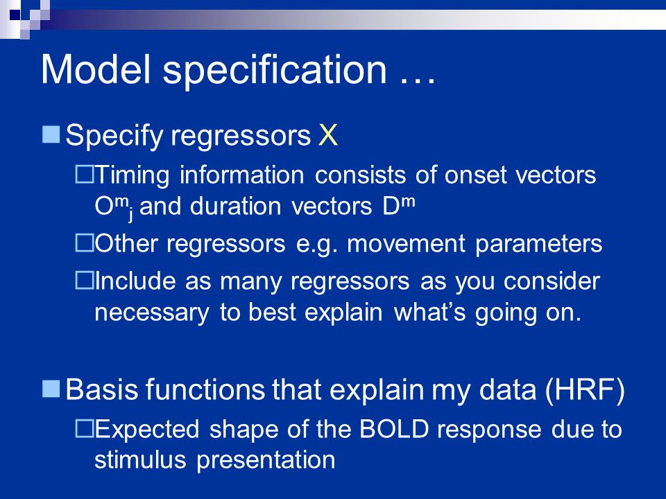 Model specification … Specify regressors X  Timing information consists of onset vectors O m j and duration vectors D m  Other regressors e.g.