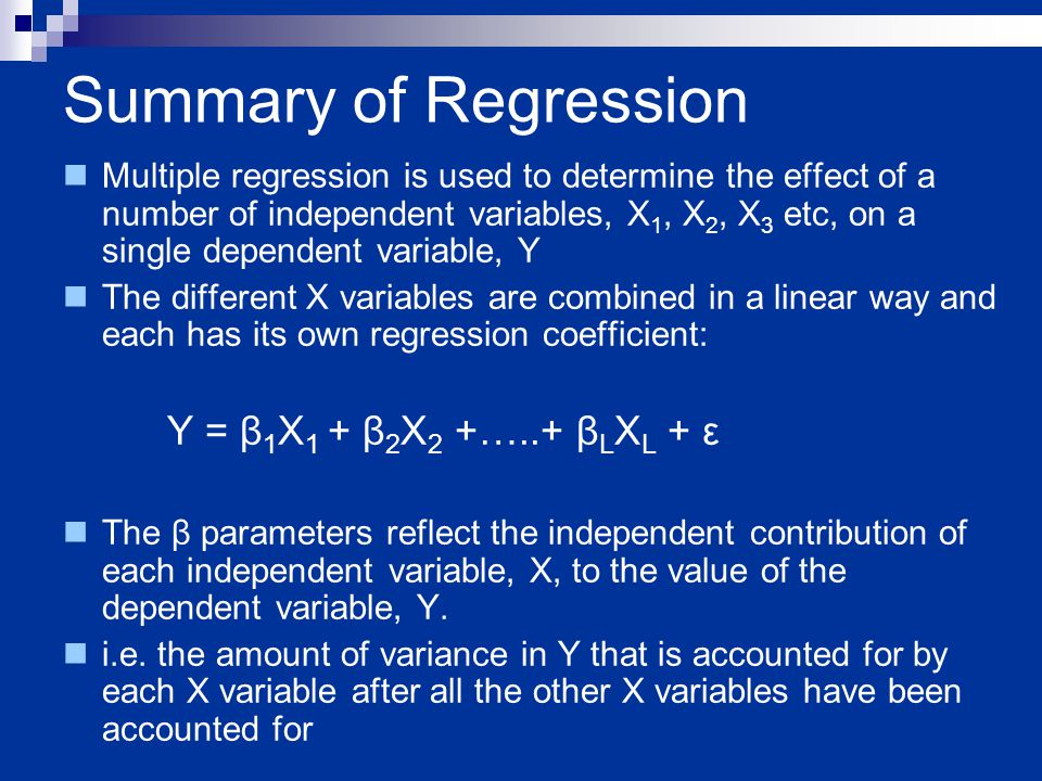 Summary of Regression Multiple regression is used to determine the effect of a number of independent variables, X 1, X 2, X 3 etc, on a single dependent variable, Y The different X variables are combined in a linear way and each has its own regression coefficient: Y = β 1 X 1 + β 2 X 2 +…..+ β L X L + ε The β parameters reflect the independent contribution of each independent variable, X, to the value of the dependent variable, Y.