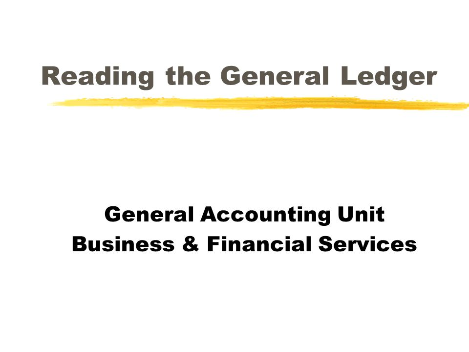 Reading the General Ledger General Accounting Unit Business & Financial Services