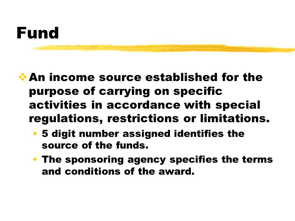 Fund  An income source established for the purpose of carrying on specific activities in accordance with special regulations, restrictions or limitations.
