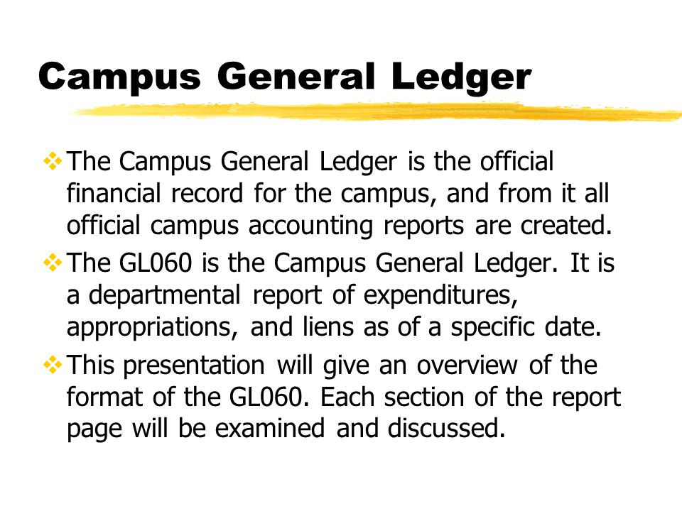 Campus General Ledger  The Campus General Ledger is the official financial record for the campus, and from it all official campus accounting reports are created.