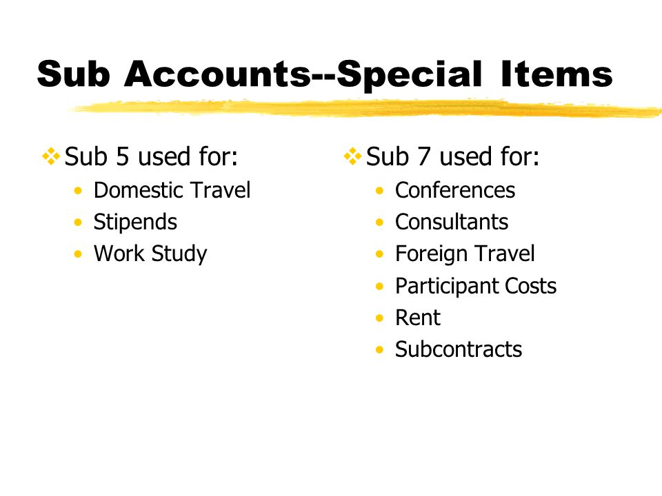 Sub Accounts--Special Items  Sub 5 used for: Domestic Travel Stipends Work Study  Sub 7 used for: Conferences Consultants Foreign Travel Participant Costs Rent Subcontracts