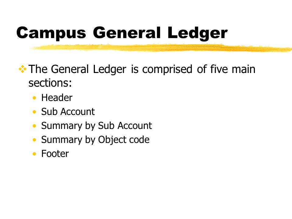 Campus General Ledger  The General Ledger is comprised of five main sections: Header Sub Account Summary by Sub Account Summary by Object code Footer