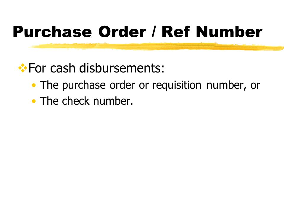 Purchase Order / Ref Number  For cash disbursements: The purchase order or requisition number, or The check number.