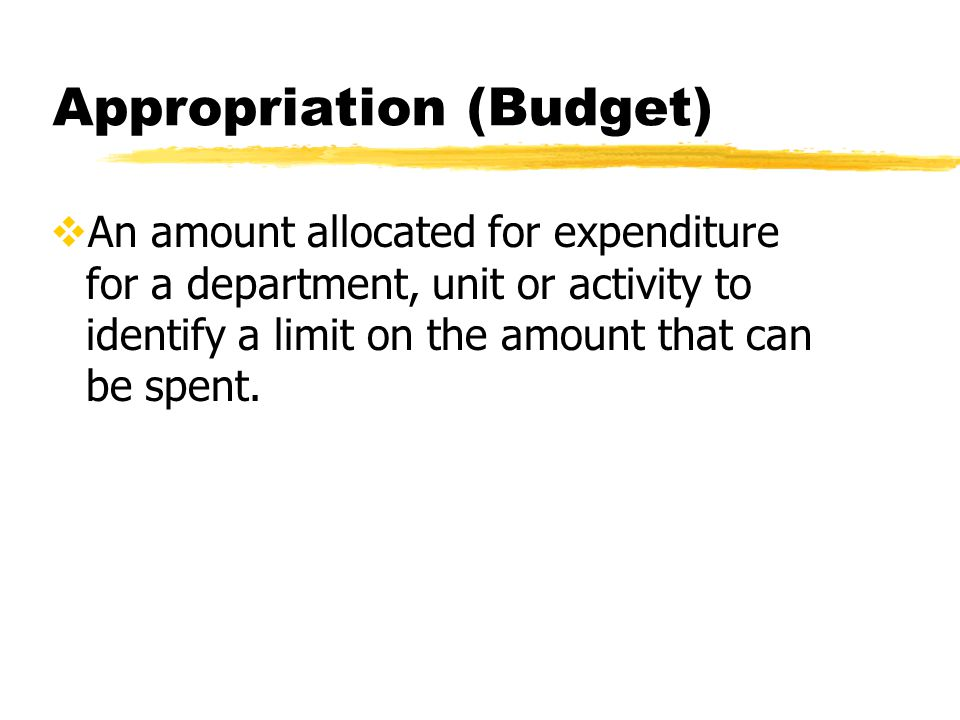 Appropriation (Budget)  An amount allocated for expenditure for a department, unit or activity to identify a limit on the amount that can be spent.