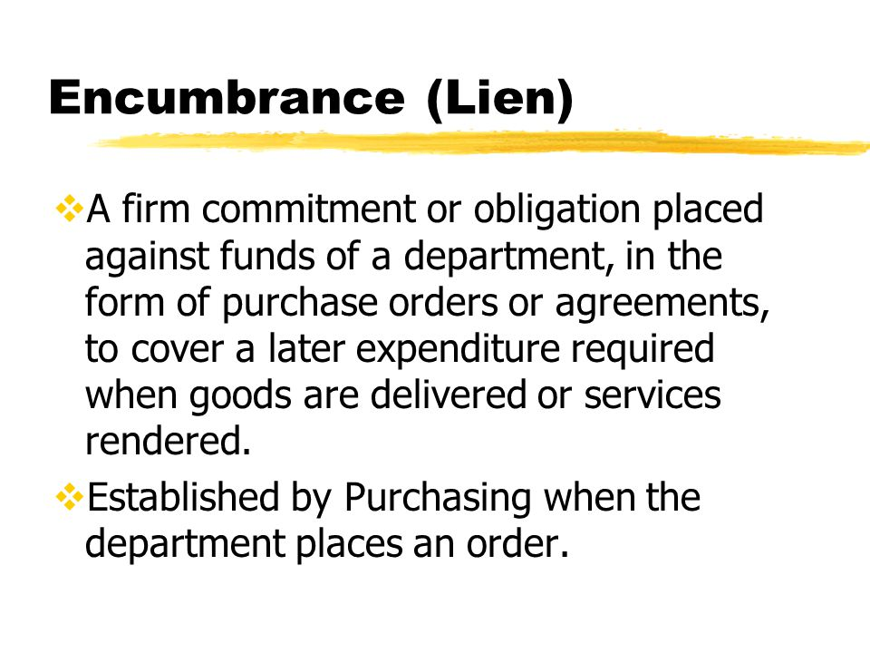 Encumbrance (Lien)  A firm commitment or obligation placed against funds of a department, in the form of purchase orders or agreements, to cover a later expenditure required when goods are delivered or services rendered.