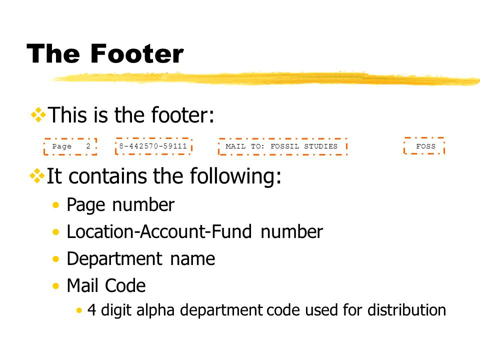 The Footer  This is the footer:  It contains the following: Page number Location-Account-Fund number Department name Mail Code 4 digit alpha department code used for distribution Page 2 8-442570-59111 MAIL TO: FOSSIL STUDIES FOSS