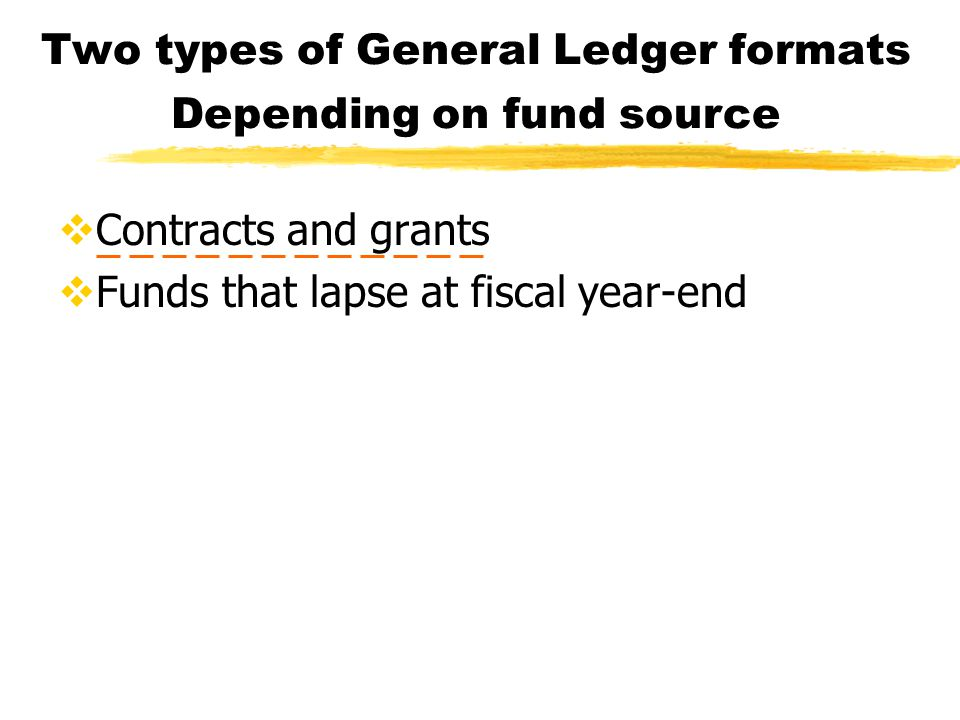 Two types of General Ledger formats  Contracts and grants  Funds that lapse at fiscal year-end Depending on fund source
