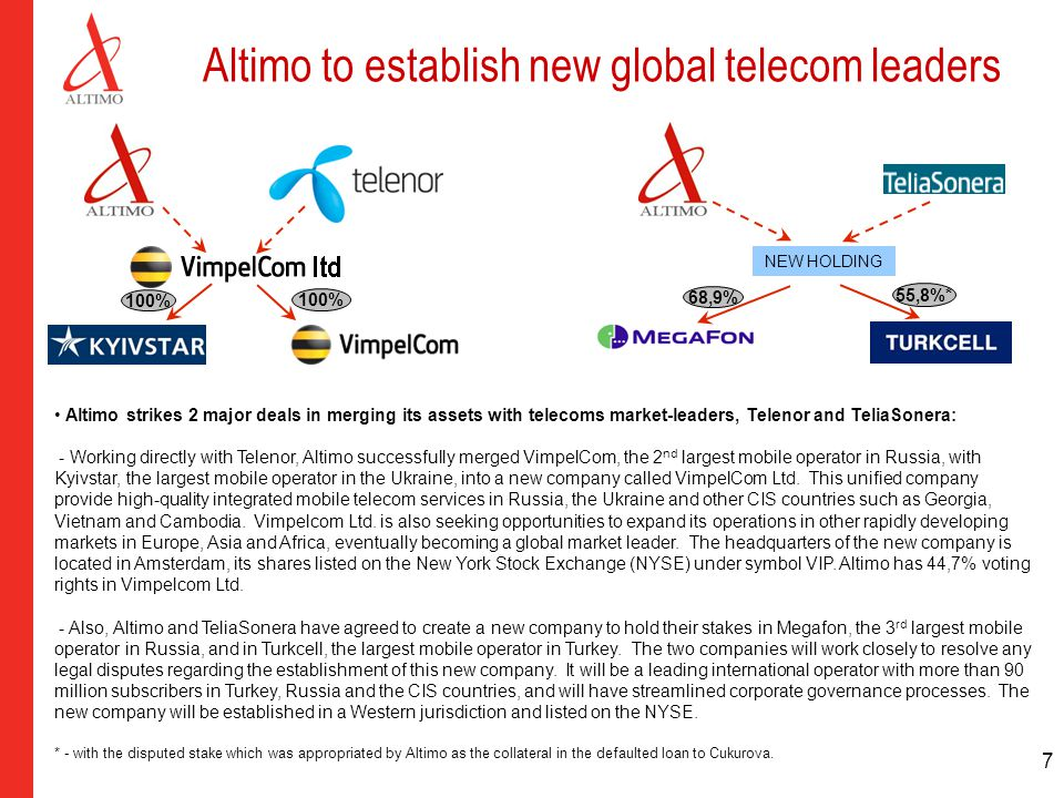 7 Altimo to establish new global telecom leaders NEW HOLDING Altimo strikes 2 major deals in merging its assets with telecoms market-leaders, Telenor and TeliaSonera: - Working directly with Telenor, Altimo successfully merged VimpelCom, the 2 nd largest mobile operator in Russia, with Kyivstar, the largest mobile operator in the Ukraine, into a new company called VimpelCom Ltd.