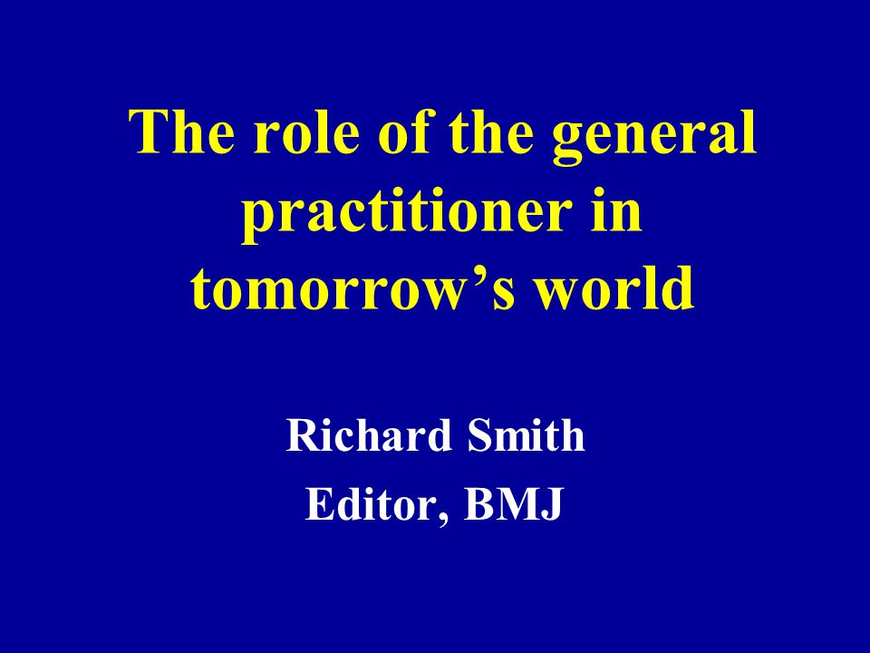 The role of the general practitioner in tomorrow's world Richard Smith Editor, BMJ