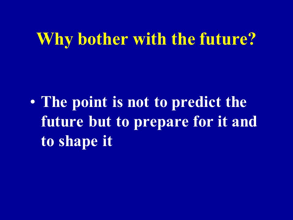Why bother with the future? The point is not to predict the future but to prepare for it and to shape it