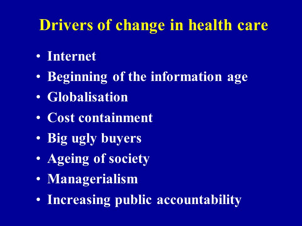 Drivers of change in health care Internet Beginning of the information age Globalisation Cost containment Big ugly buyers Ageing of society Managerialism Increasing public accountability