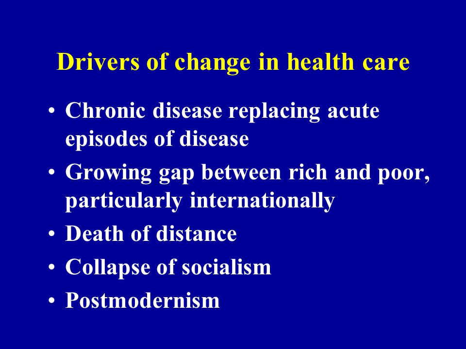 Drivers of change in health care Chronic disease replacing acute episodes of disease Growing gap between rich and poor, particularly internationally D