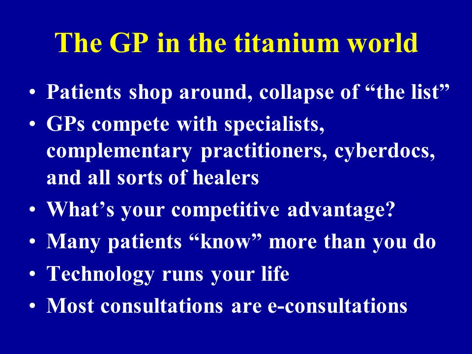 The GP in the titanium world Patients shop around, collapse of the list GPs compete with specialists, complementary practitioners, cyberdocs, and all sorts of healers What's your competitive advantage.