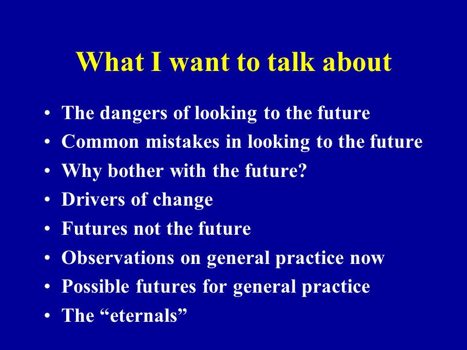 What I want to talk about The dangers of looking to the future Common mistakes in looking to the future Why bother with the future? Drivers of change