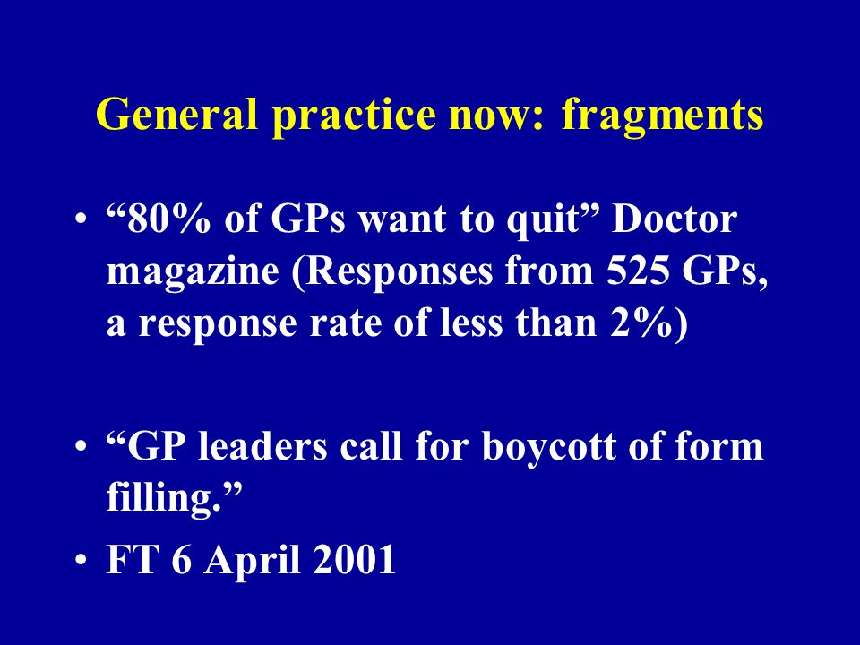 """General practice now: fragments """"80% of GPs want to quit"""" Doctor magazine (Responses from 525 GPs, a response rate of less than 2%) """"GP leaders call f"""