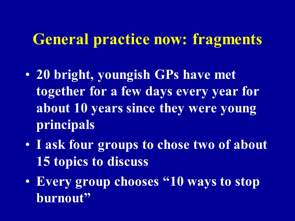 General practice now: fragments 20 bright, youngish GPs have met together for a few days every year for about 10 years since they were young principal