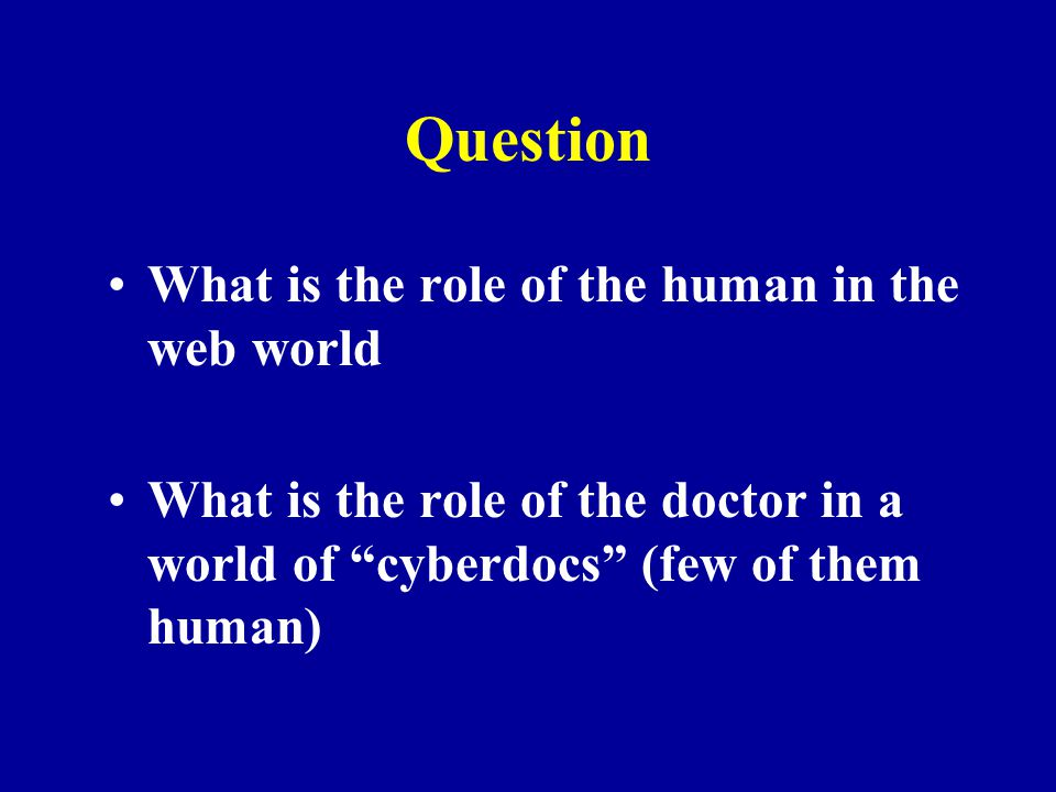 """Question What is the role of the human in the web world What is the role of the doctor in a world of """"cyberdocs"""" (few of them human)"""