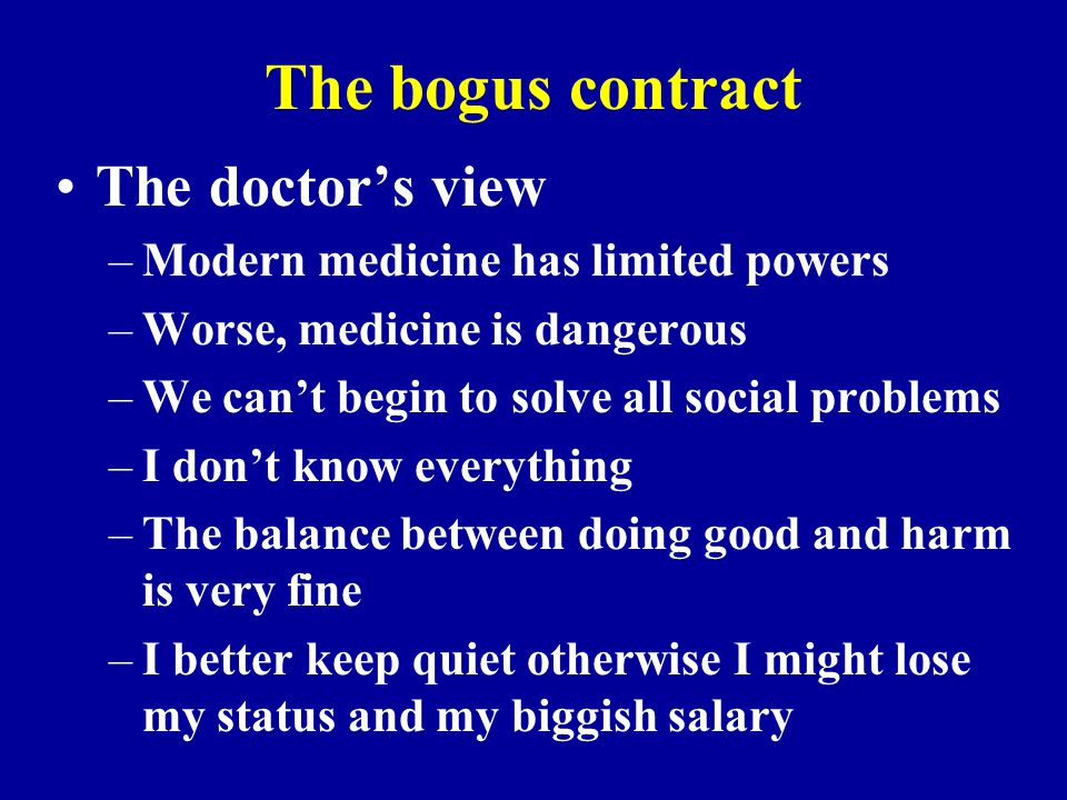 The bogus contract The doctor's view –Modern medicine has limited powers –Worse, medicine is dangerous –We can't begin to solve all social problems –I
