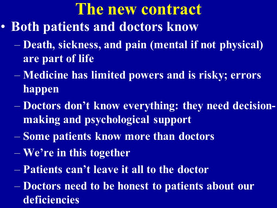 The new contract Both patients and doctors know –Death, sickness, and pain (mental if not physical) are part of life –Medicine has limited powers and