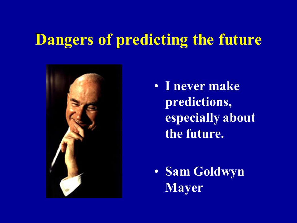 Dangers of predicting the future I never make predictions, especially about the future.