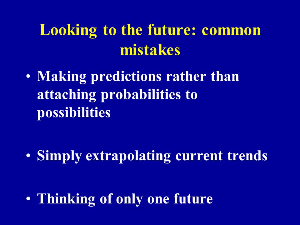 Looking to the future: common mistakes Making predictions rather than attaching probabilities to possibilities Simply extrapolating current trends Thinking of only one future