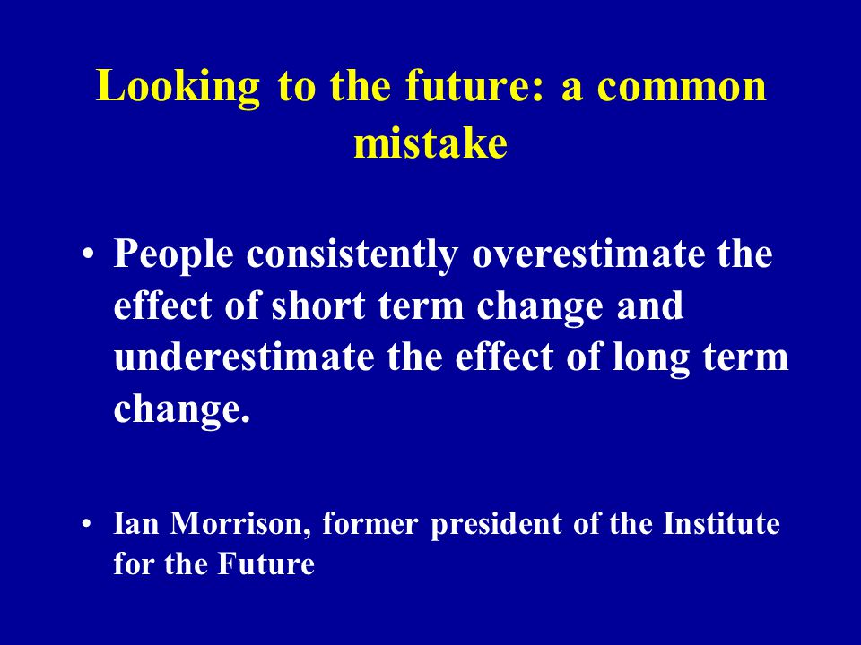 Looking to the future: a common mistake People consistently overestimate the effect of short term change and underestimate the effect of long term change.