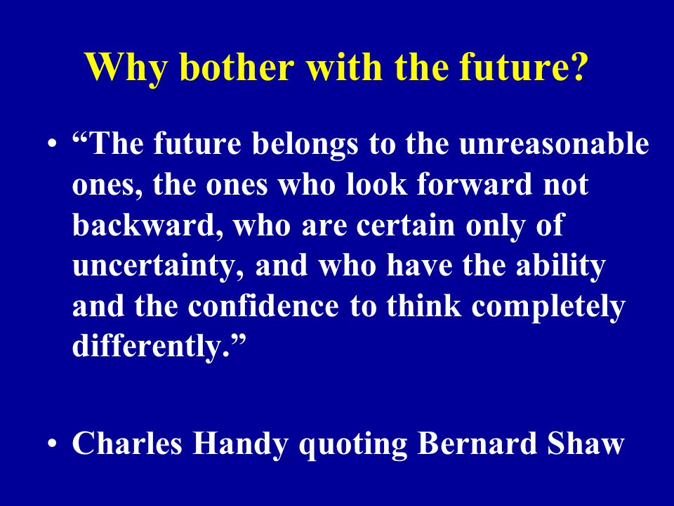 """Why bother with the future? """"The future belongs to the unreasonable ones, the ones who look forward not backward, who are certain only of uncertainty,"""
