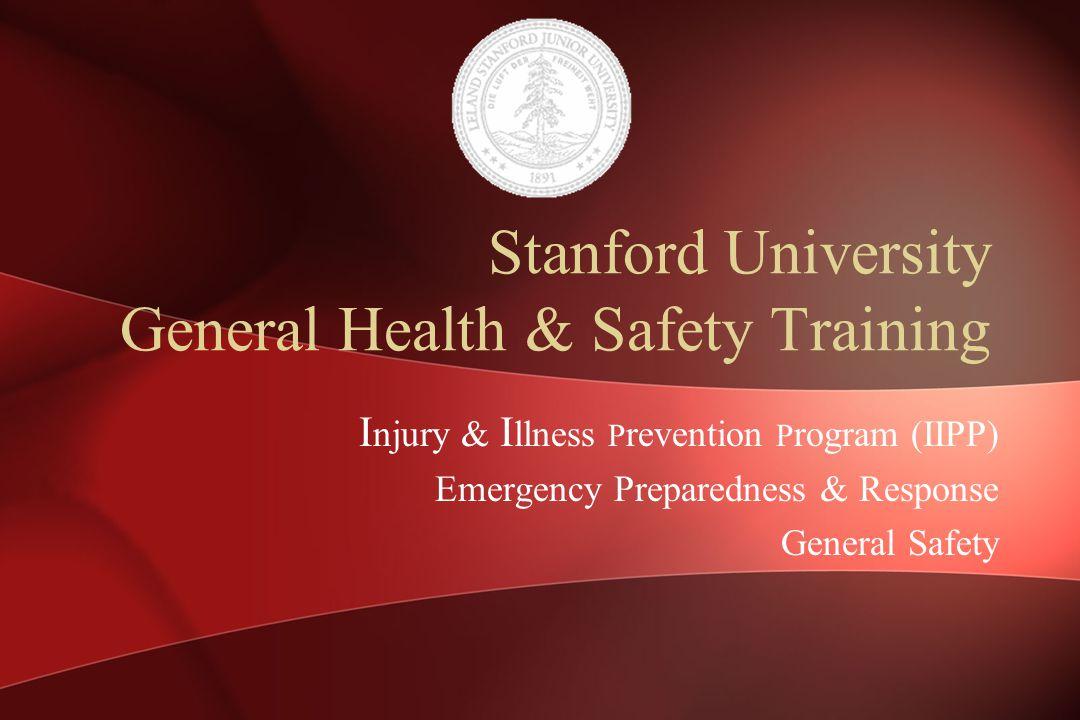 Stanford University General Health & Safety Training I njury & I llness P revention P rogram (IIPP) Emergency Preparedness & Response General Safety