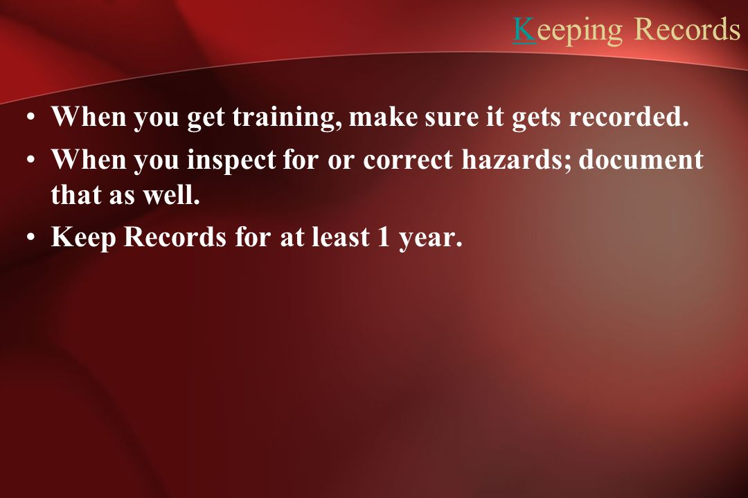Keeping Records When you get training, make sure it gets recorded. When you inspect for or correct hazards; document that as well. Keep Records for at