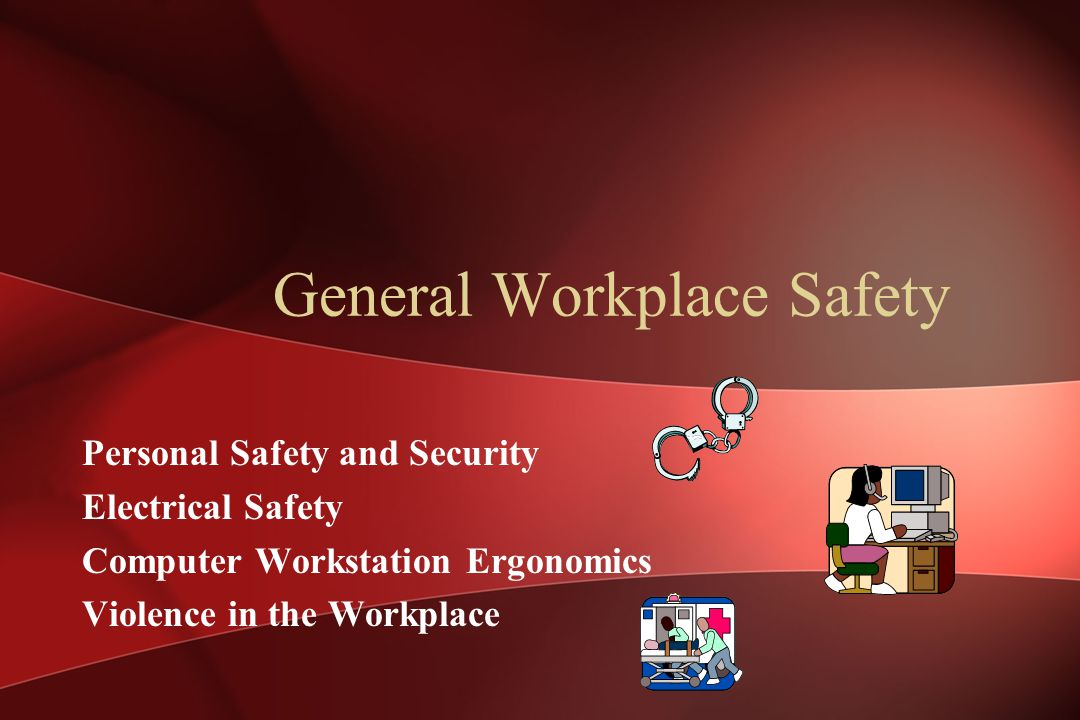 General Workplace Safety Personal Safety and Security Electrical Safety Computer Workstation Ergonomics Violence in the Workplace