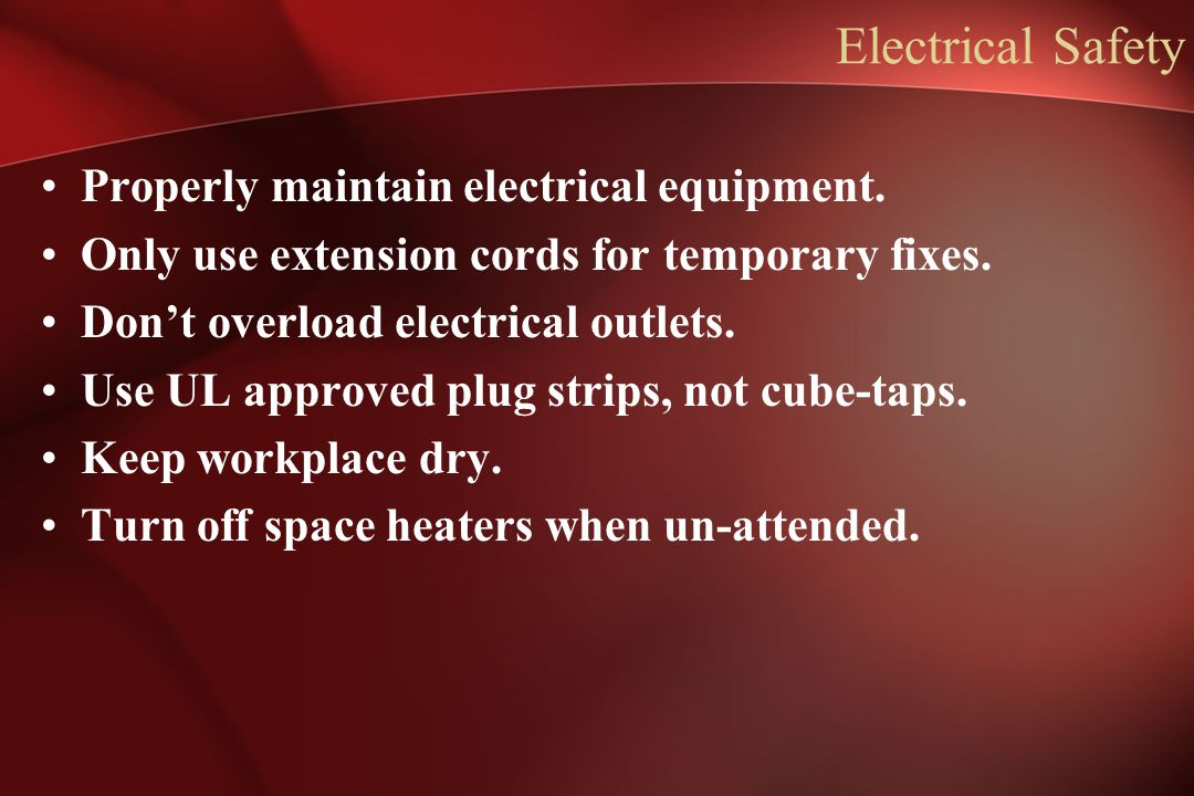Electrical Safety Properly maintain electrical equipment. Only use extension cords for temporary fixes. Don't overload electrical outlets. Use UL appr