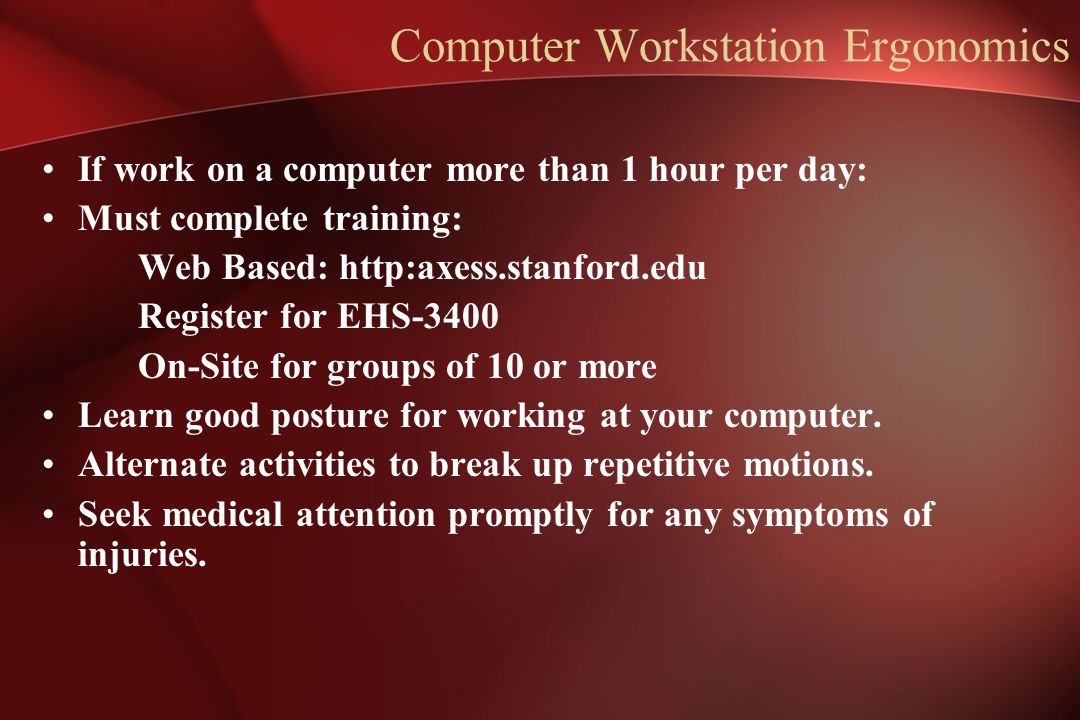 Computer Workstation Ergonomics If work on a computer more than 1 hour per day: Must complete training: Web Based: http:axess.stanford.edu Register fo