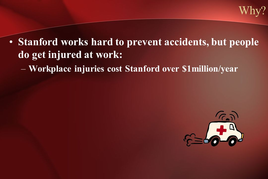 Why? Stanford works hard to prevent accidents, but people do get injured at work: –Workplace injuries cost Stanford over $1million/year