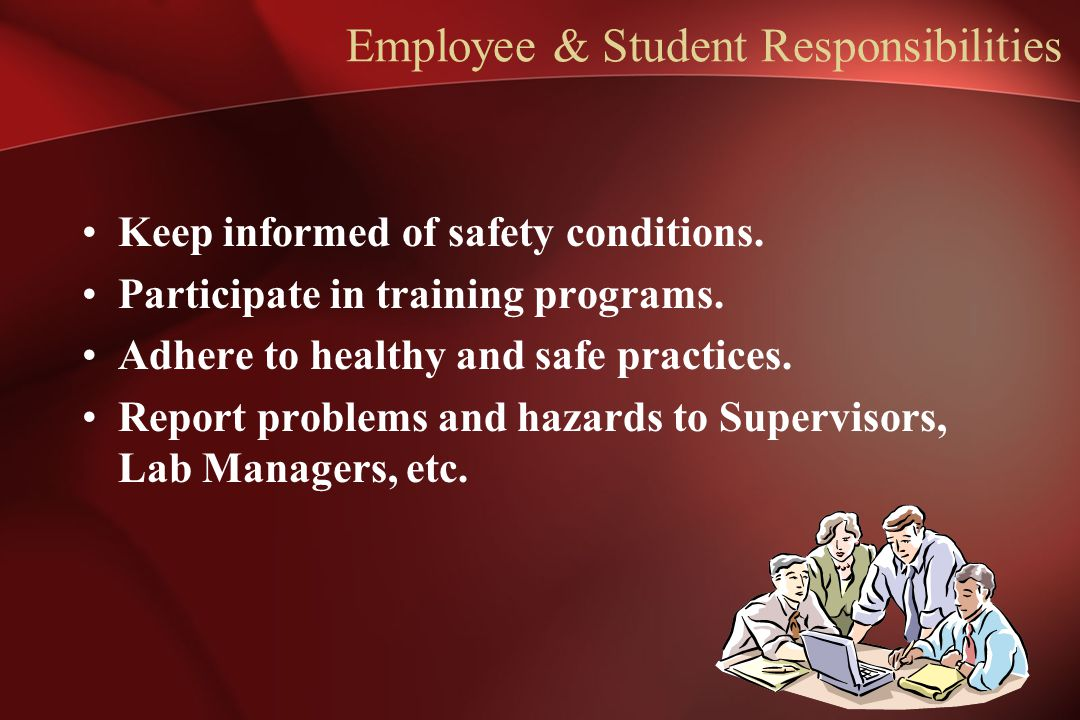 Employee & Student Responsibilities Keep informed of safety conditions. Participate in training programs. Adhere to healthy and safe practices. Report
