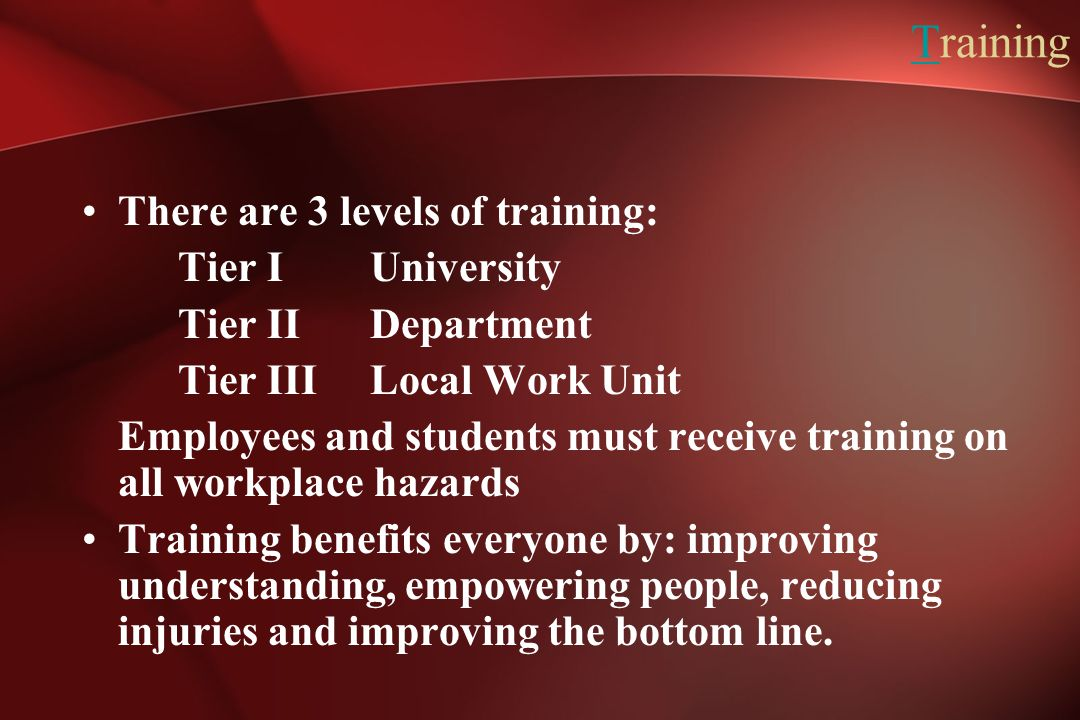 Training There are 3 levels of training: Tier I University Tier II Department Tier III Local Work Unit Employees and students must receive training on