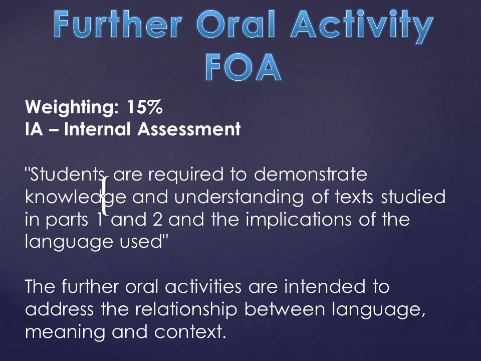 { Weighting: 15% IA – Internal Assessment Students are required to demonstrate knowledge and understanding of texts studied in parts 1 and 2 and the implications of the language used The further oral activities are intended to address the relationship between language, meaning and context.