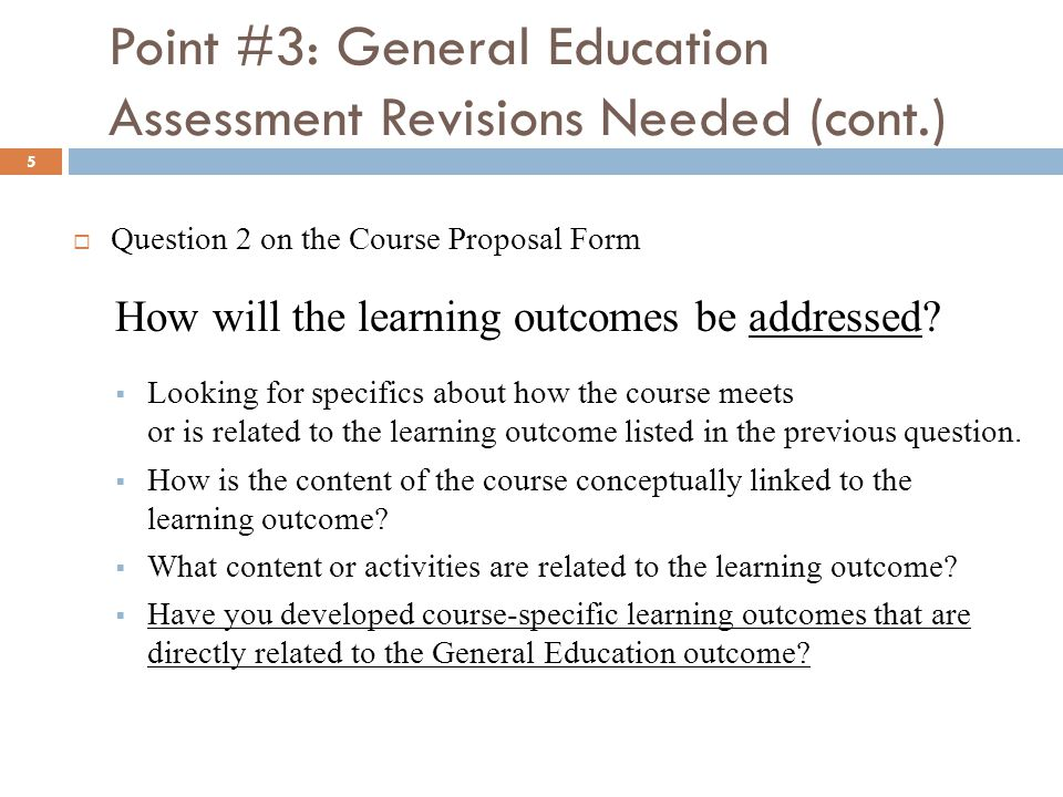 Point #3: General Education Assessment Revisions Needed (cont.) 5  Question 2 on the Course Proposal Form How will the learning outcomes be addressed.