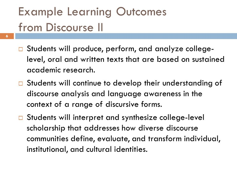 Example Learning Outcomes from Discourse II 6  Students will produce, perform, and analyze college- level, oral and written texts that are based on sustained academic research.