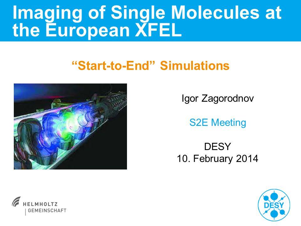 """Start-to-End"" Simulations Imaging of Single Molecules at the European XFEL Igor Zagorodnov S2E Meeting DESY 10. February 2014"
