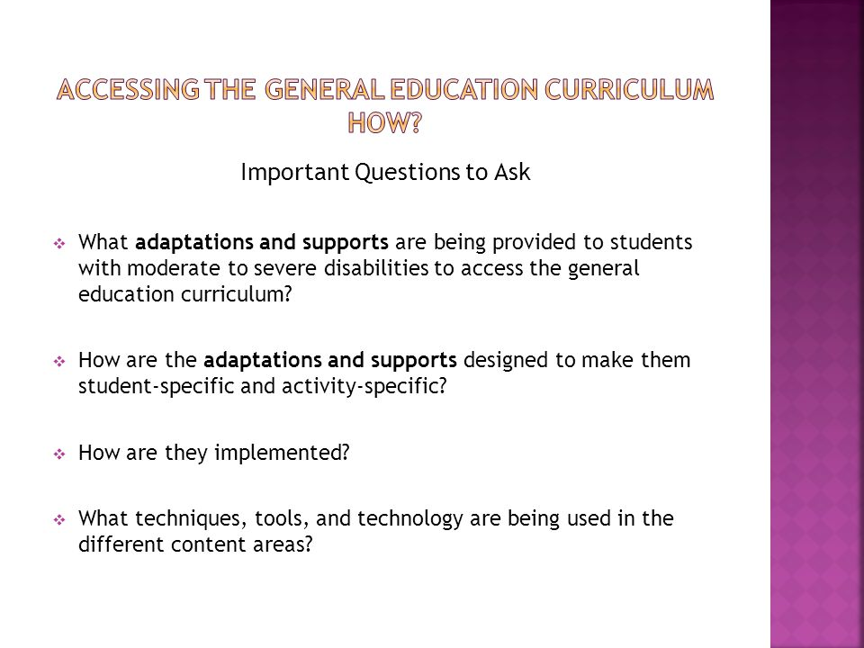 Important Questions to Ask  What adaptations and supports are being provided to students with moderate to severe disabilities to access the general e