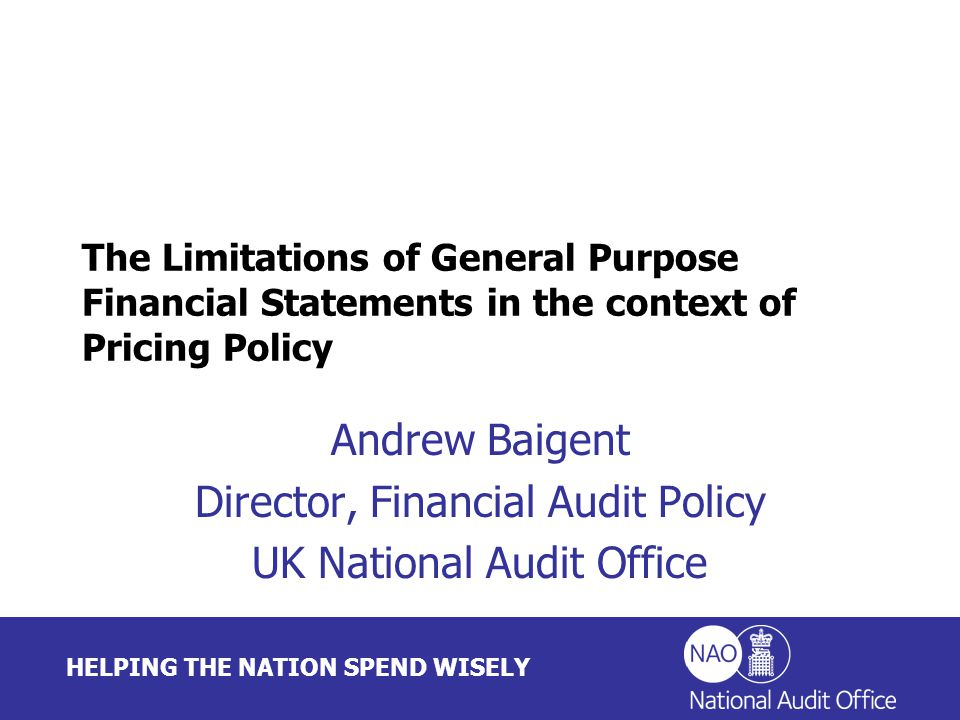 HELPING THE NATION SPEND WISELY Andrew Baigent Director, Financial Audit Policy UK National Audit Office The Limitations of General Purpose Financial Statements in the context of Pricing Policy