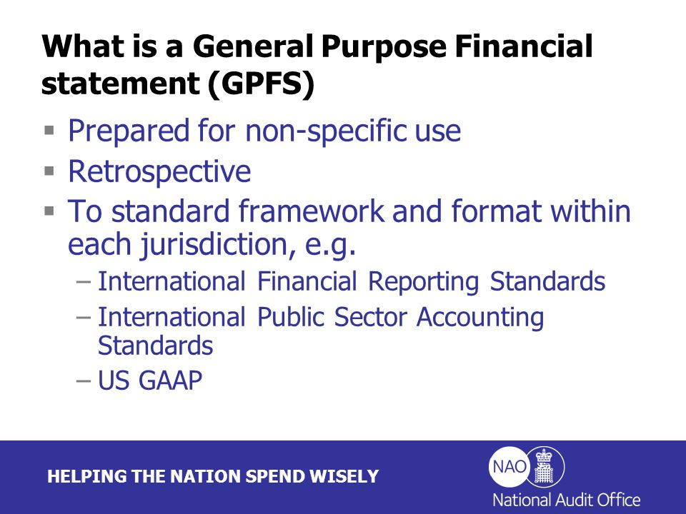 HELPING THE NATION SPEND WISELY What is a General Purpose Financial statement (GPFS)  Prepared for non-specific use  Retrospective  To standard framework and format within each jurisdiction, e.g.
