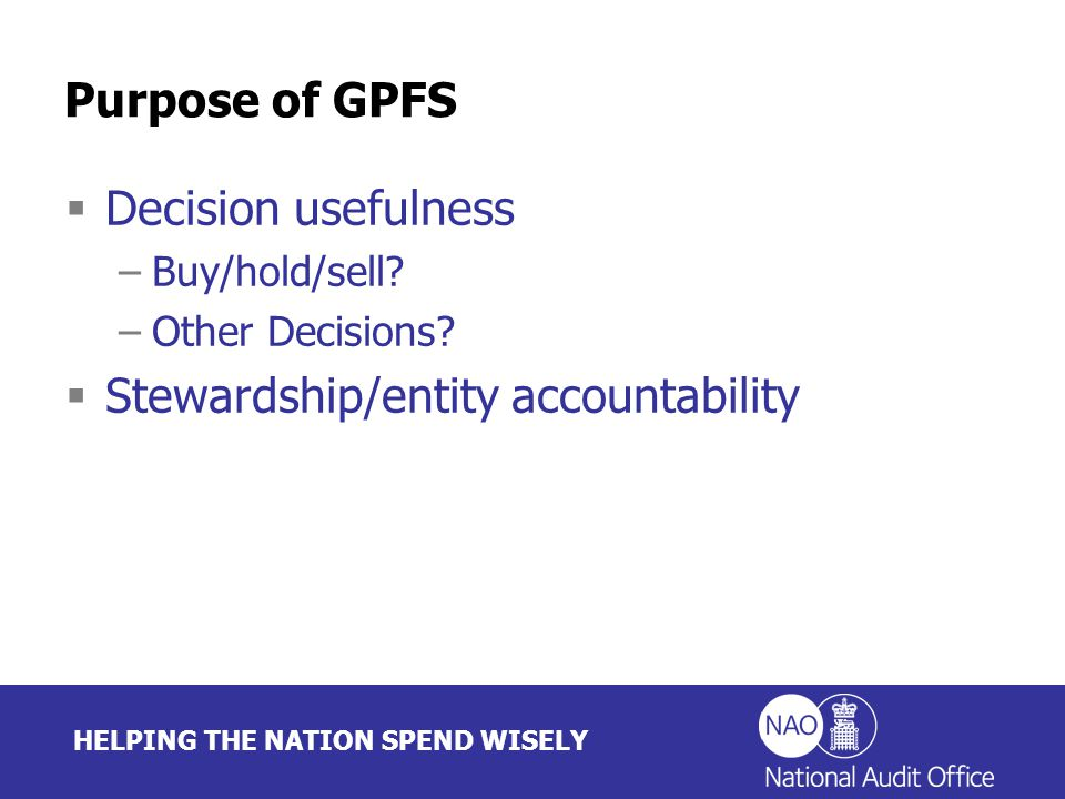 HELPING THE NATION SPEND WISELY Purpose of GPFS  Decision usefulness –Buy/hold/sell.