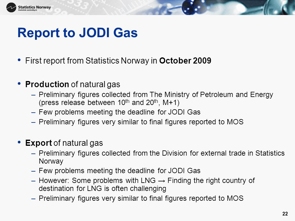 22 Report to JODI Gas First report from Statistics Norway in October 2009 Production of natural gas –Preliminary figures collected from The Ministry of Petroleum and Energy (press release between 10 th and 20 th, M+1) –Few problems meeting the deadline for JODI Gas –Preliminary figures very similar to final figures reported to MOS Export of natural gas –Preliminary figures collected from the Division for external trade in Statistics Norway –Few problems meeting the deadline for JODI Gas –However: Some problems with LNG → Finding the right country of destination for LNG is often challenging –Preliminary figures very similar to final figures reported to MOS