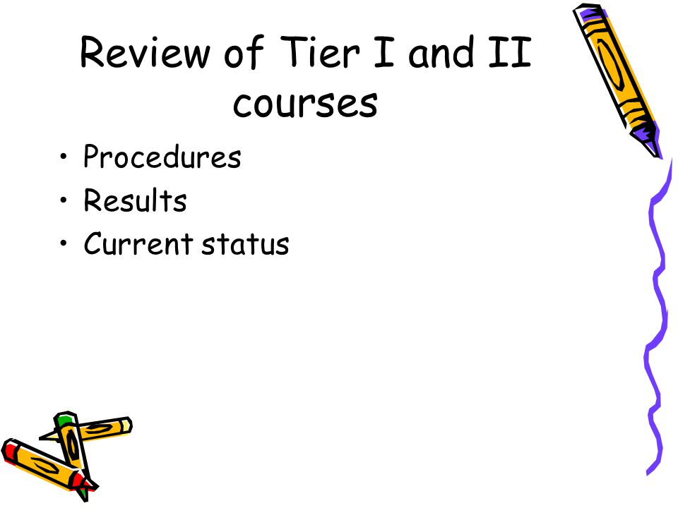 Review of Tier I and II courses Procedures Results Current status
